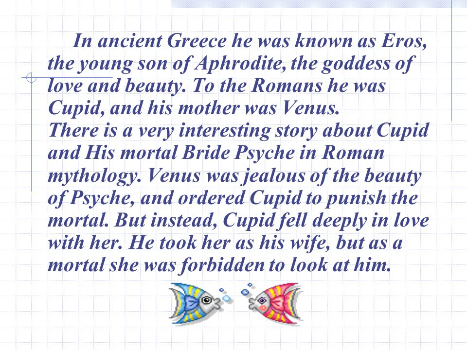 In ancient Greece he was known as Eros, the young son of Aphrodite, the goddess of love and beauty.