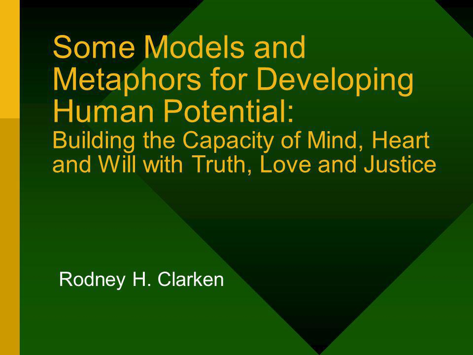 Some Models and Metaphors for Developing Human Potential: Building the Capacity of Mind, Heart and Will with Truth, Love and Justice Rodney H.