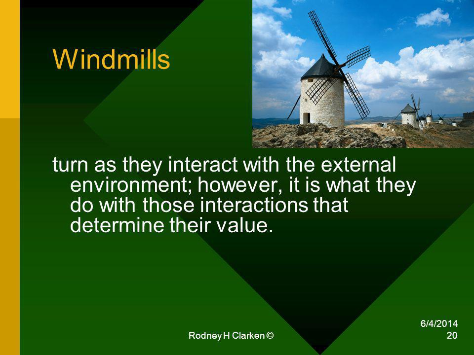 6/4/2014 Rodney H Clarken © 20 Windmills turn as they interact with the external environment; however, it is what they do with those interactions that determine their value.