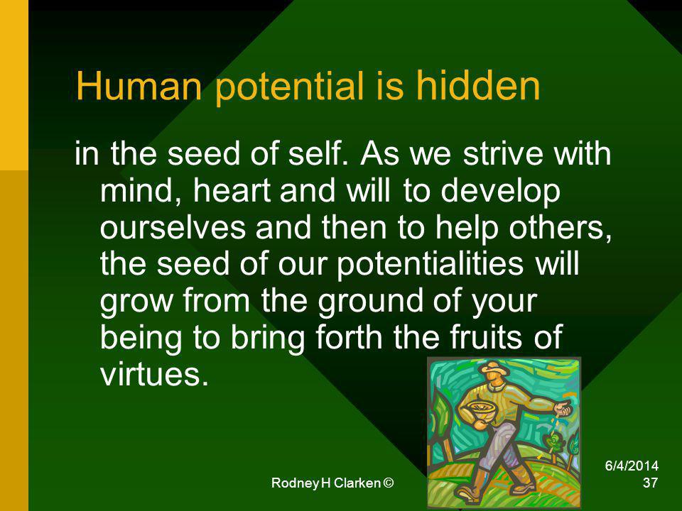 6/4/2014 Rodney H Clarken © 37 Human potential is hidden in the seed of self.