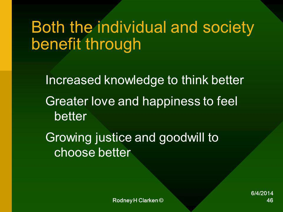 6/4/2014 Rodney H Clarken © 46 Both the individual and society benefit through Increased knowledge to think better Greater love and happiness to feel better Growing justice and goodwill to choose better
