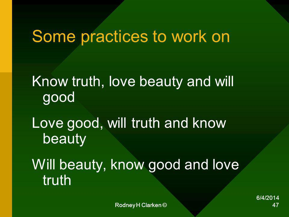 Some practices to work on Know truth, love beauty and will good Love good, will truth and know beauty Will beauty, know good and love truth 6/4/2014 Rodney H Clarken © 47