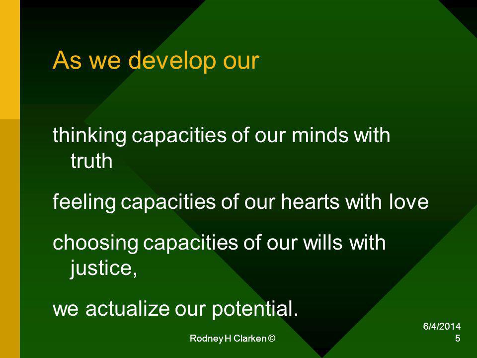 Rodney H Clarken © 5 As we develop our thinking capacities of our minds with truth feeling capacities of our hearts with love choosing capacities of our wills with justice, we actualize our potential.