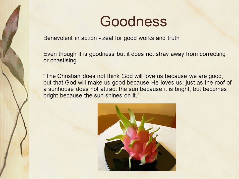Goodness Benevolent in action - zeal for good works and truth Even though it is goodness but it does not stray away from correcting or chastising The Christian does not think God will love us because we are good, but that God will make us good because He loves us; just as the roof of a sunhouse does not attract the sun because it is bright, but becomes bright because the sun shines on it.