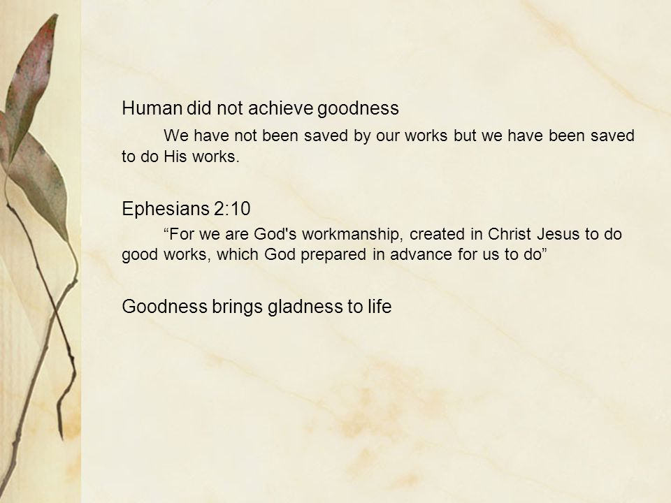 Human did not achieve goodness We have not been saved by our works but we have been saved to do His works.