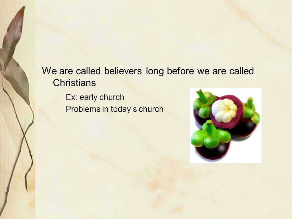 We are called believers long before we are called Christians Ex: early church Problems in todays church