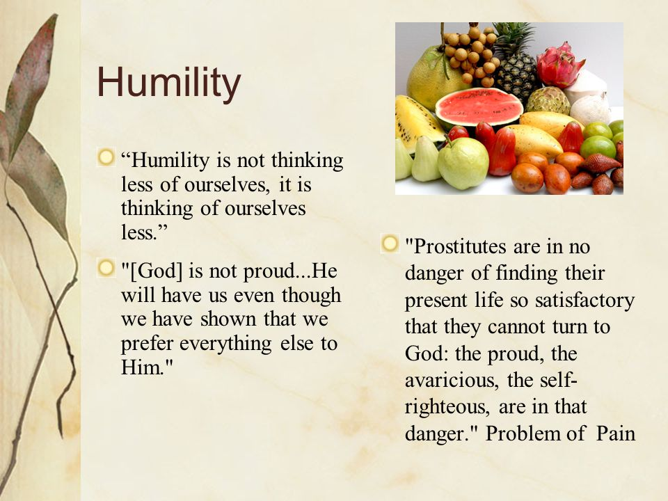 Humility Humility is not thinking less of ourselves, it is thinking of ourselves less.