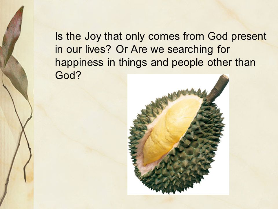 Is the Joy that only comes from God present in our lives.