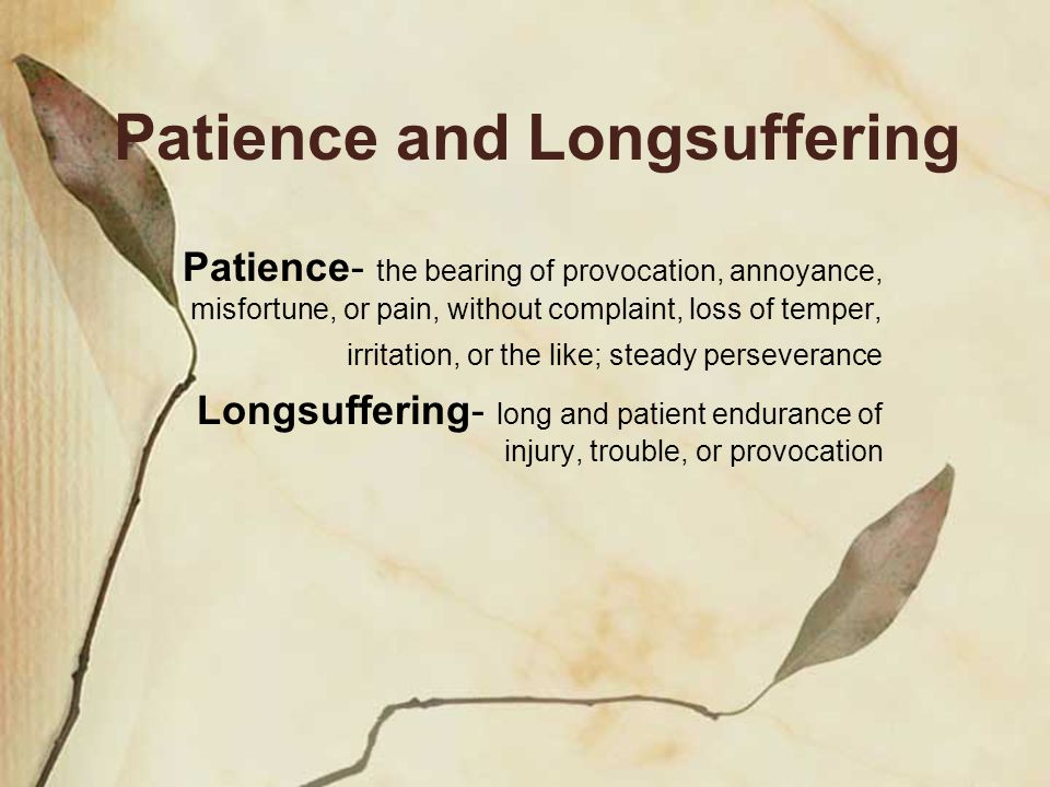 Patience and Longsuffering Patience- the bearing of provocation, annoyance, misfortune, or pain, without complaint, loss of temper, irritation, or the like; steady perseverance Longsuffering- long and patient endurance of injury, trouble, or provocation