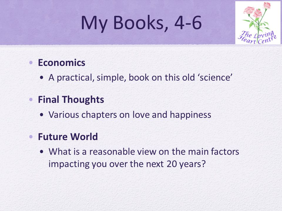My Books, 4-6 Economics A practical, simple, book on this old science Final Thoughts Various chapters on love and happiness Future World What is a reasonable view on the main factors impacting you over the next 20 years