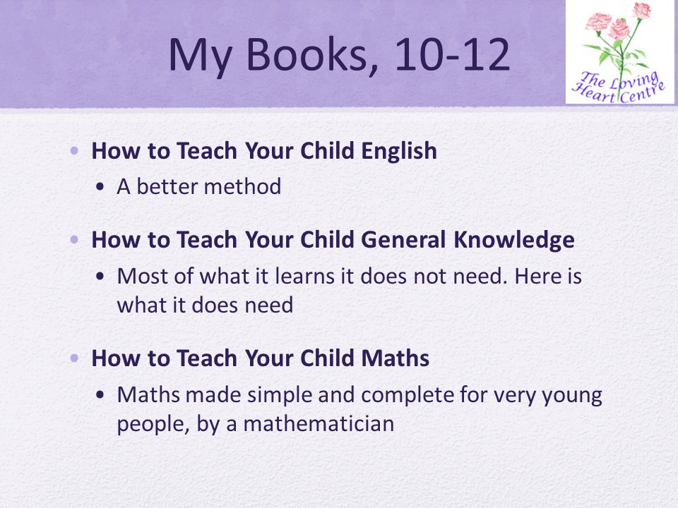My Books, 10-12 How to Teach Your Child English A better method How to Teach Your Child General Knowledge Most of what it learns it does not need.