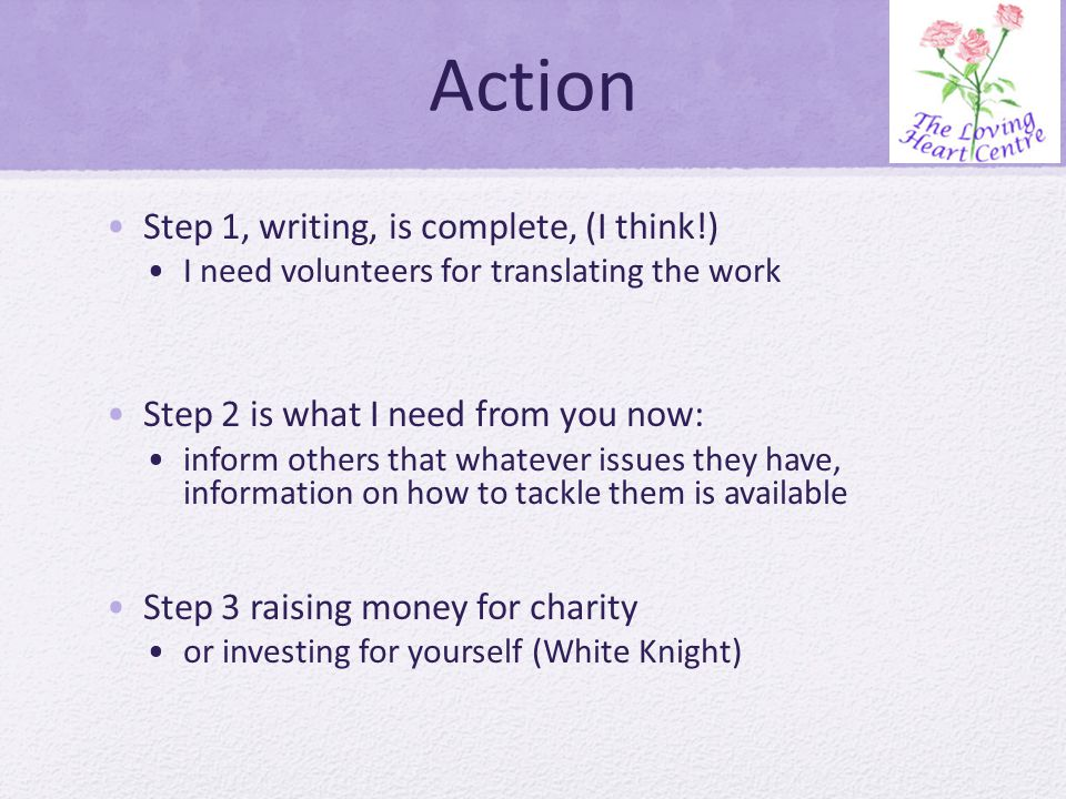 Action Step 1, writing, is complete, (I think!) I need volunteers for translating the work Step 2 is what I need from you now: inform others that whatever issues they have, information on how to tackle them is available Step 3 raising money for charity or investing for yourself (White Knight)