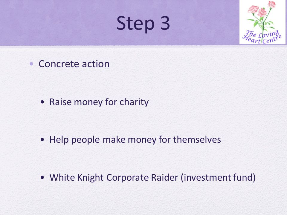 Step 3 Concrete action Raise money for charity Help people make money for themselves White Knight Corporate Raider (investment fund)