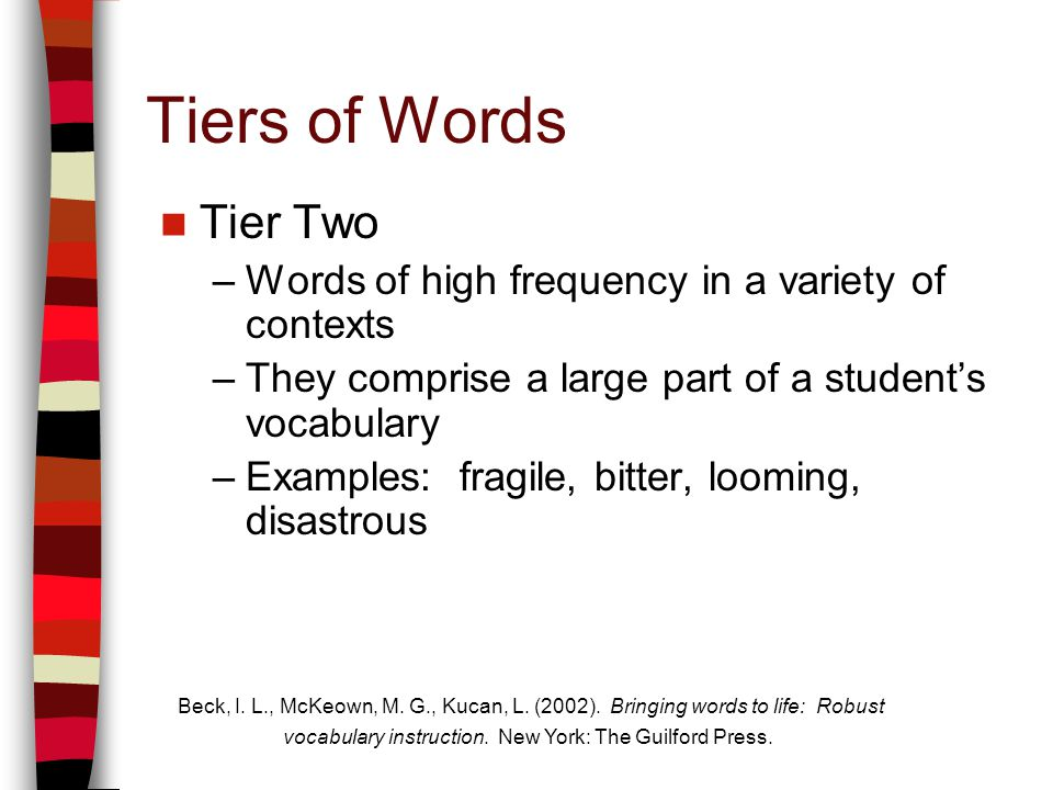 Tiers of Words Tier Two –Words of high frequency in a variety of contexts –They comprise a large part of a students vocabulary –Examples: fragile, bitter, looming, disastrous Beck, I.