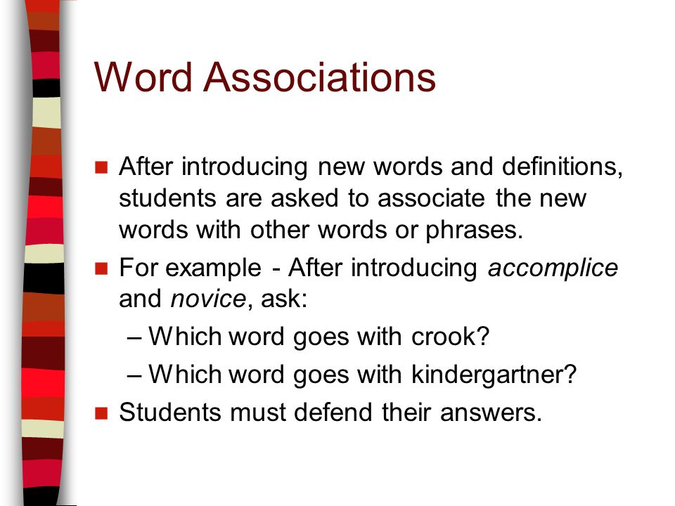 Word Associations After introducing new words and definitions, students are asked to associate the new words with other words or phrases.
