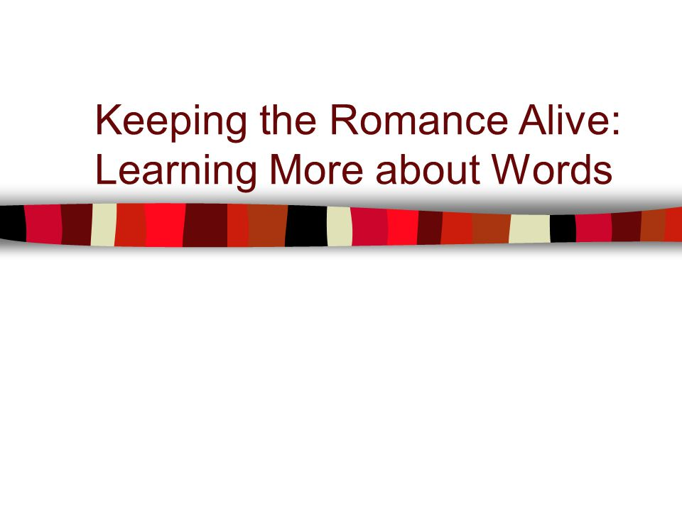 Keeping the Romance Alive: Learning More about Words