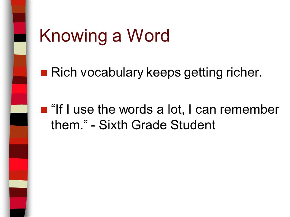 Knowing a Word Rich vocabulary keeps getting richer.
