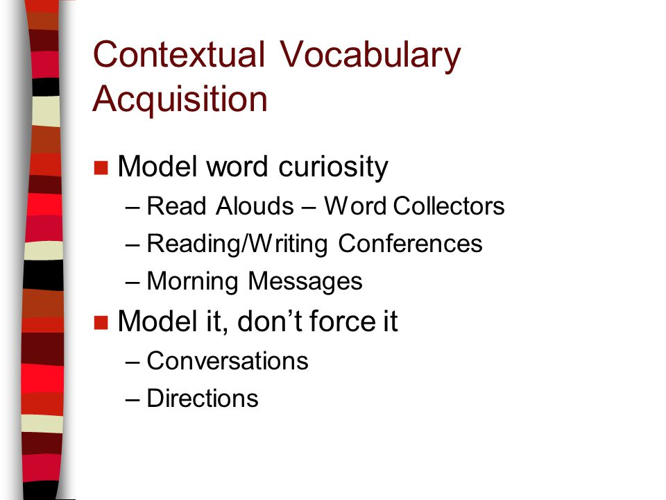 Contextual Vocabulary Acquisition Model word curiosity –Read Alouds – Word Collectors –Reading/Writing Conferences –Morning Messages Model it, dont force it –Conversations –Directions