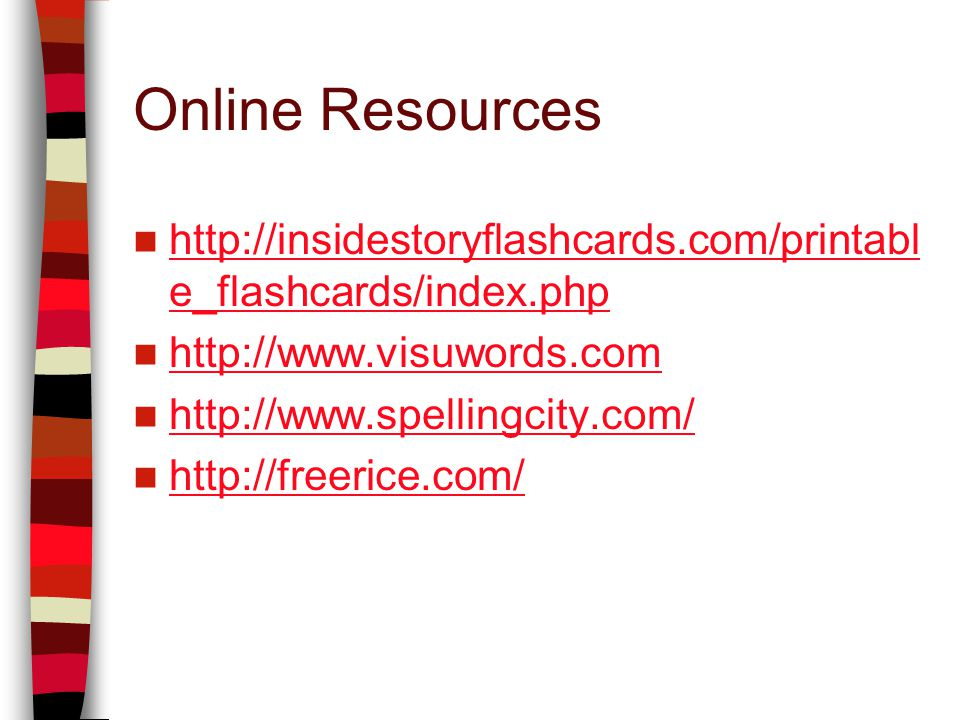Online Resources http://insidestoryflashcards.com/printabl e_flashcards/index.php http://insidestoryflashcards.com/printabl e_flashcards/index.php http://www.visuwords.com http://www.spellingcity.com/ http://freerice.com/