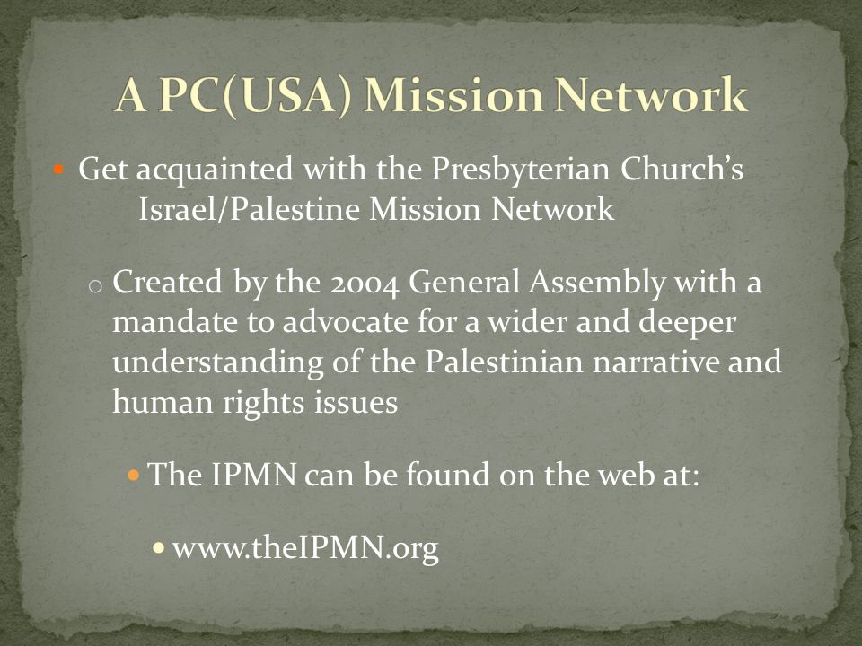 Get acquainted with the Presbyterian Churchs Israel/Palestine Mission Network o Created by the 2004 General Assembly with a mandate to advocate for a wider and deeper understanding of the Palestinian narrative and human rights issues The IPMN can be found on the web at: www.theIPMN.org