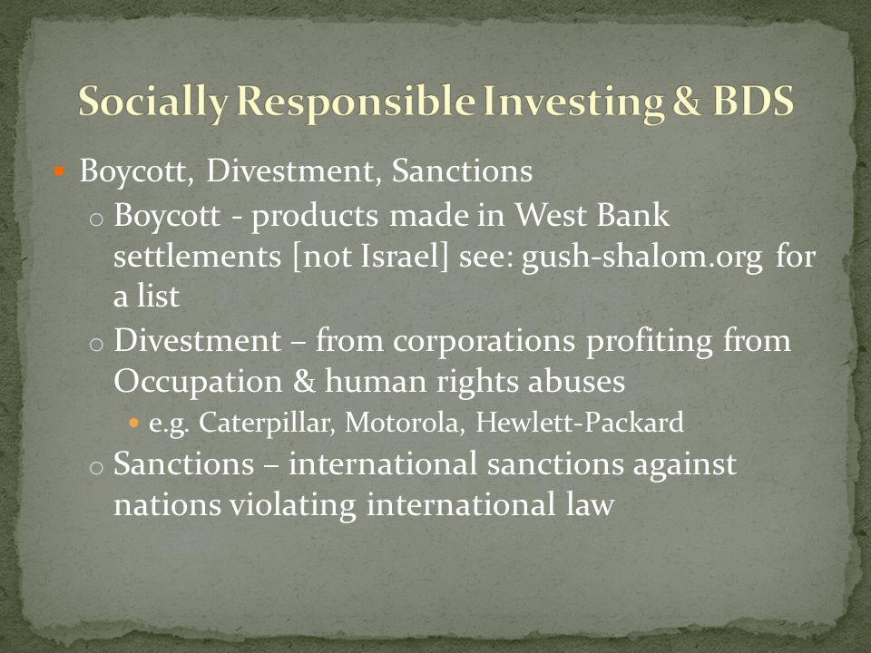 Boycott, Divestment, Sanctions o Boycott - products made in West Bank settlements [not Israel] see: gush-shalom.org for a list o Divestment – from corporations profiting from Occupation & human rights abuses e.g.