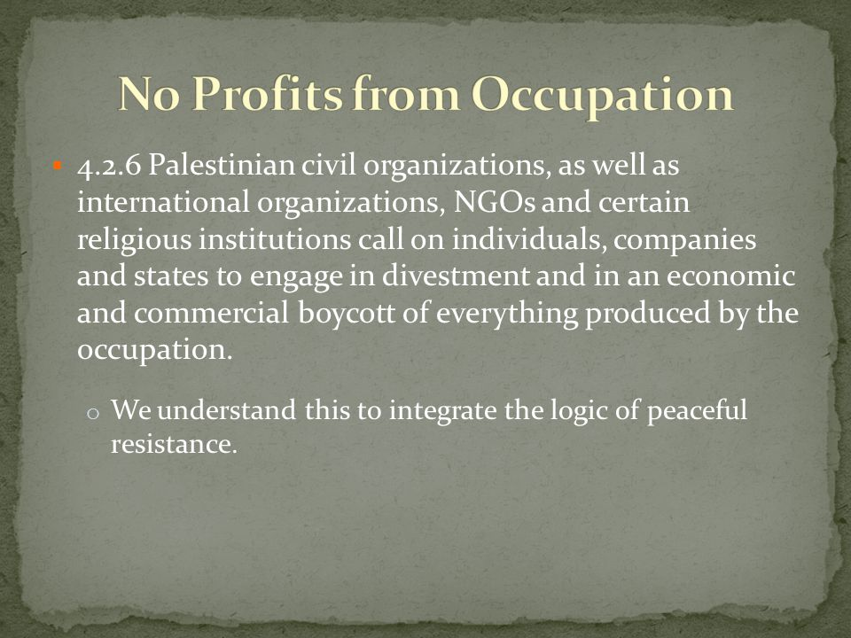 4.2.6 Palestinian civil organizations, as well as international organizations, NGOs and certain religious institutions call on individuals, companies and states to engage in divestment and in an economic and commercial boycott of everything produced by the occupation.