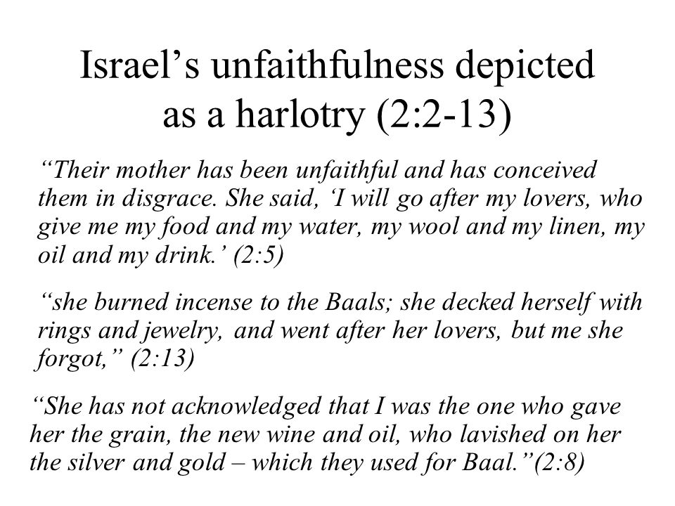 Israels unfaithfulness depicted as a harlotry (2:2-13) Their mother has been unfaithful and has conceived them in disgrace.