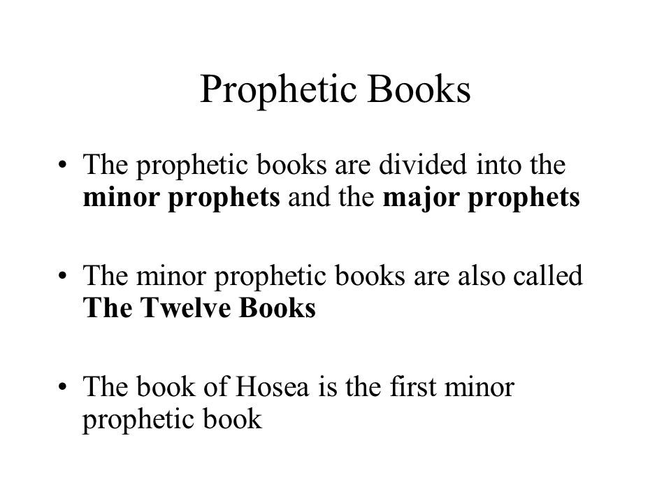 Prophetic Books The prophetic books are divided into the minor prophets and the major prophets The minor prophetic books are also called The Twelve Books The book of Hosea is the first minor prophetic book