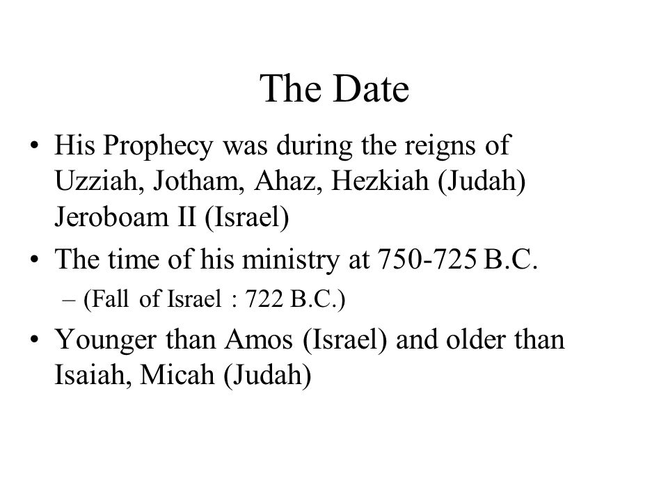The Date His Prophecy was during the reigns of Uzziah, Jotham, Ahaz, Hezkiah (Judah) Jeroboam II (Israel) The time of his ministry at 750-725 B.C.
