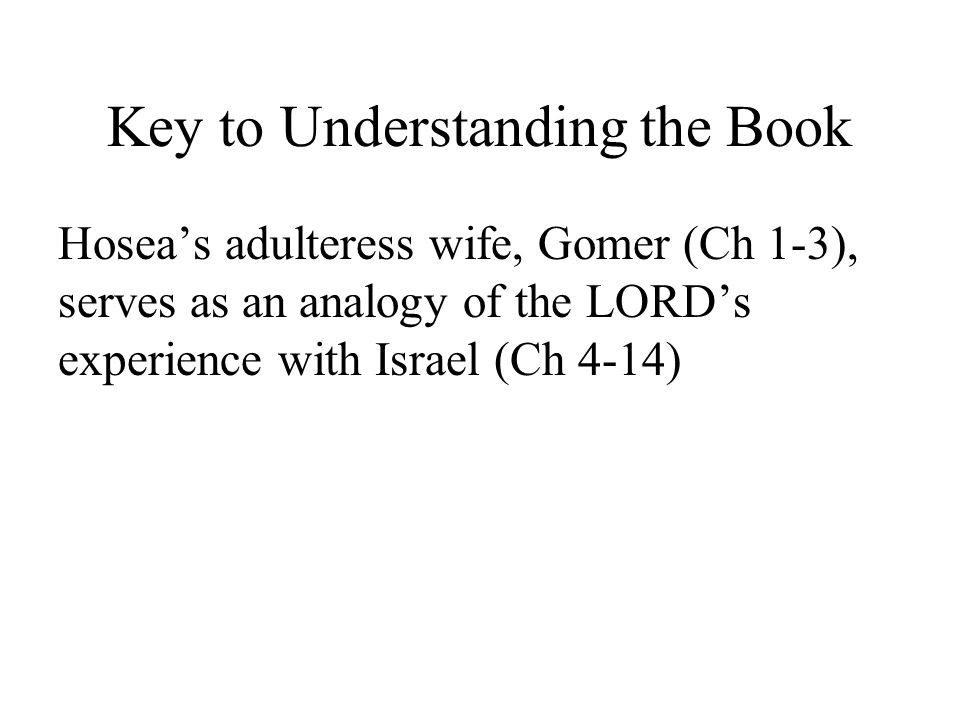 Key to Understanding the Book Hoseas adulteress wife, Gomer (Ch 1-3), serves as an analogy of the LORDs experience with Israel (Ch 4-14)