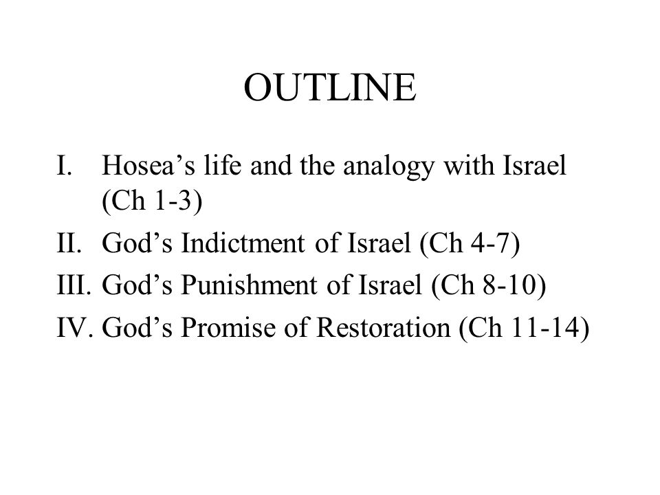 OUTLINE I.Hoseas life and the analogy with Israel (Ch 1-3) II.Gods Indictment of Israel (Ch 4-7) III.Gods Punishment of Israel (Ch 8-10) IV.Gods Promise of Restoration (Ch 11-14)