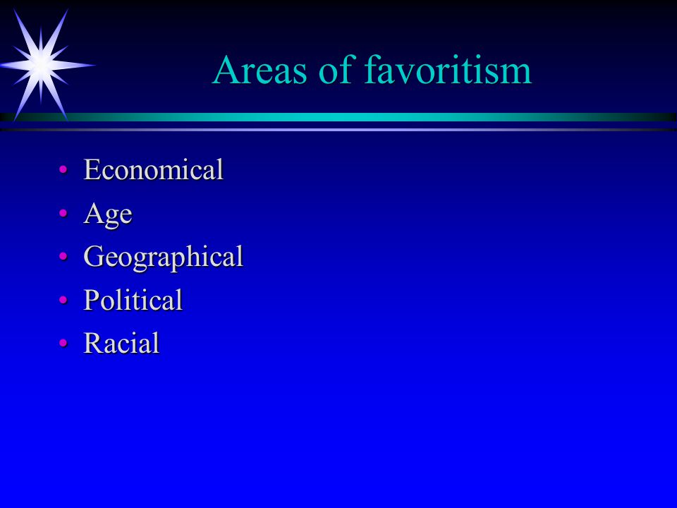 Areas of favoritism EconomicalEconomical AgeAge GeographicalGeographical PoliticalPolitical RacialRacial