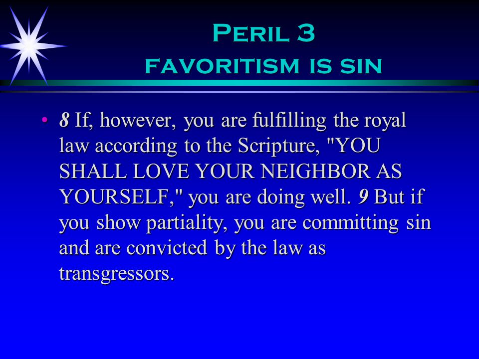 Peril 3 favoritism is sin 8 If, however, you are fulfilling the royal law according to the Scripture, YOU SHALL LOVE YOUR NEIGHBOR AS YOURSELF, you are doing well.