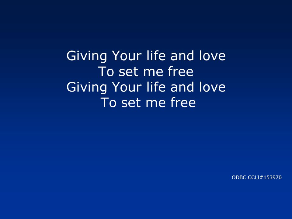 Giving Your life and love To set me free ODBC CCLI#153970