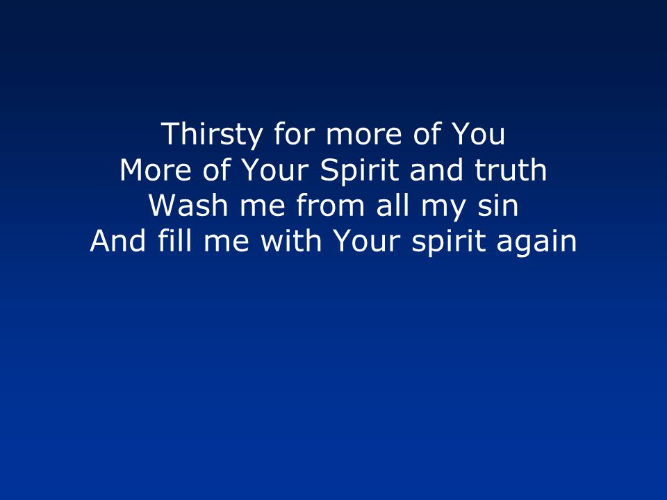 Thirsty for more of You More of Your Spirit and truth Wash me from all my sin And fill me with Your spirit again
