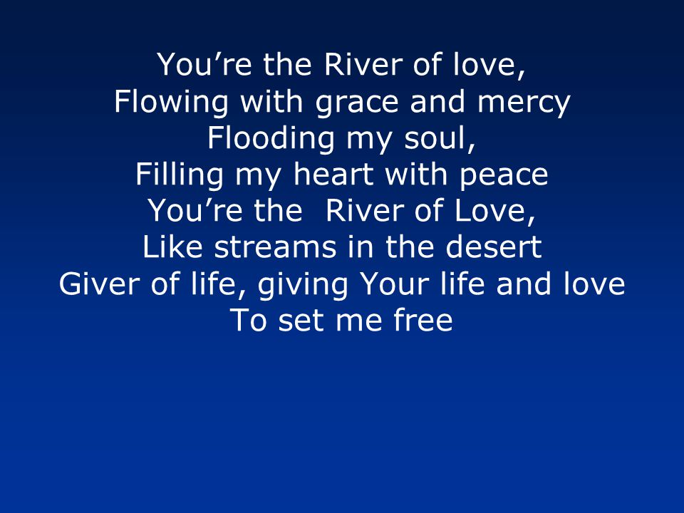 Youre the River of love, Flowing with grace and mercy Flooding my soul, Filling my heart with peace Youre the River of Love, Like streams in the desert Giver of life, giving Your life and love To set me free