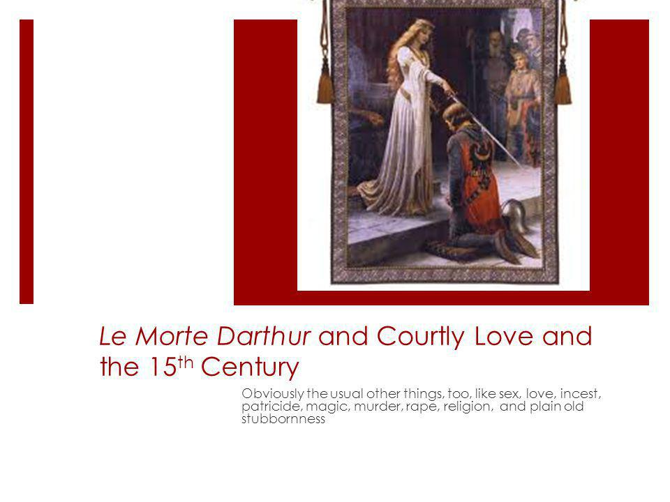 Le Morte Darthur and Courtly Love and the 15 th Century Obviously the usual other things, too, like sex, love, incest, patricide, magic, murder, rape, religion, and plain old stubbornness