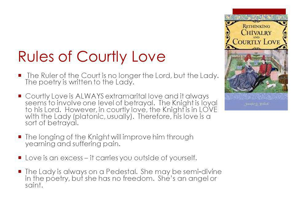 Rules of Courtly Love The Ruler of the Court is no longer the Lord, but the Lady.