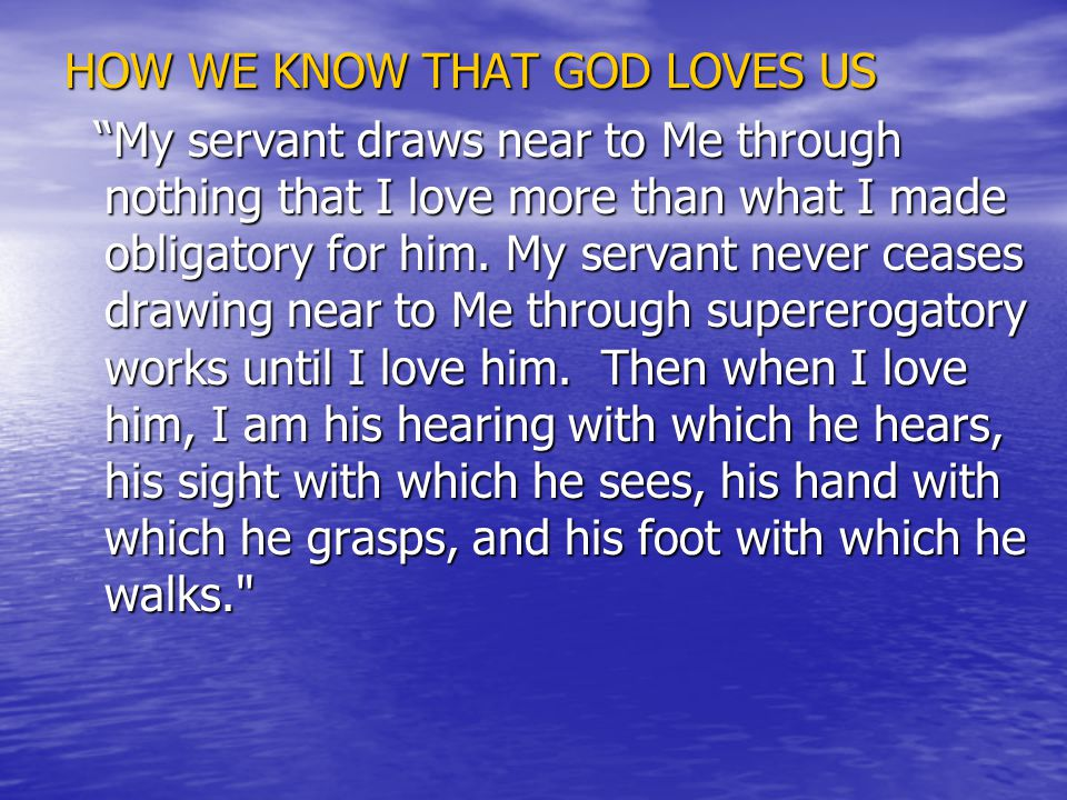 HOW WE KNOW THAT GOD LOVES US My servant draws near to Me through nothing that I love more than what I made obligatory for him.