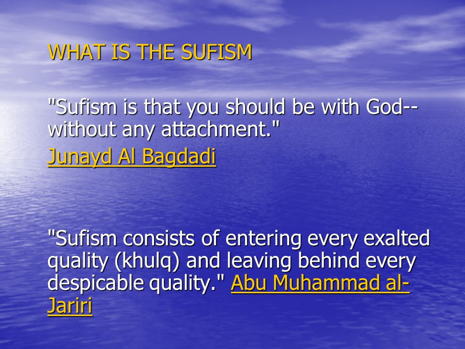 WHAT IS THE SUFISM Sufism is that you should be with God-- without any attachment. Junayd Al Bagdadi Sufism consists of entering every exalted quality (khulq) and leaving behind every despicable quality. Abu Muhammad al- Jariri Abu Muhammad al- JaririAbu Muhammad al- Jariri