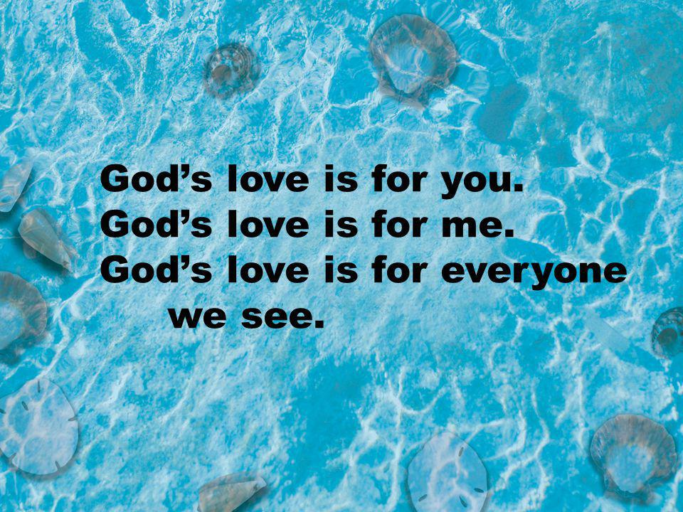 Gods love is for you. Gods love is for me. Gods love is for everyone we see.