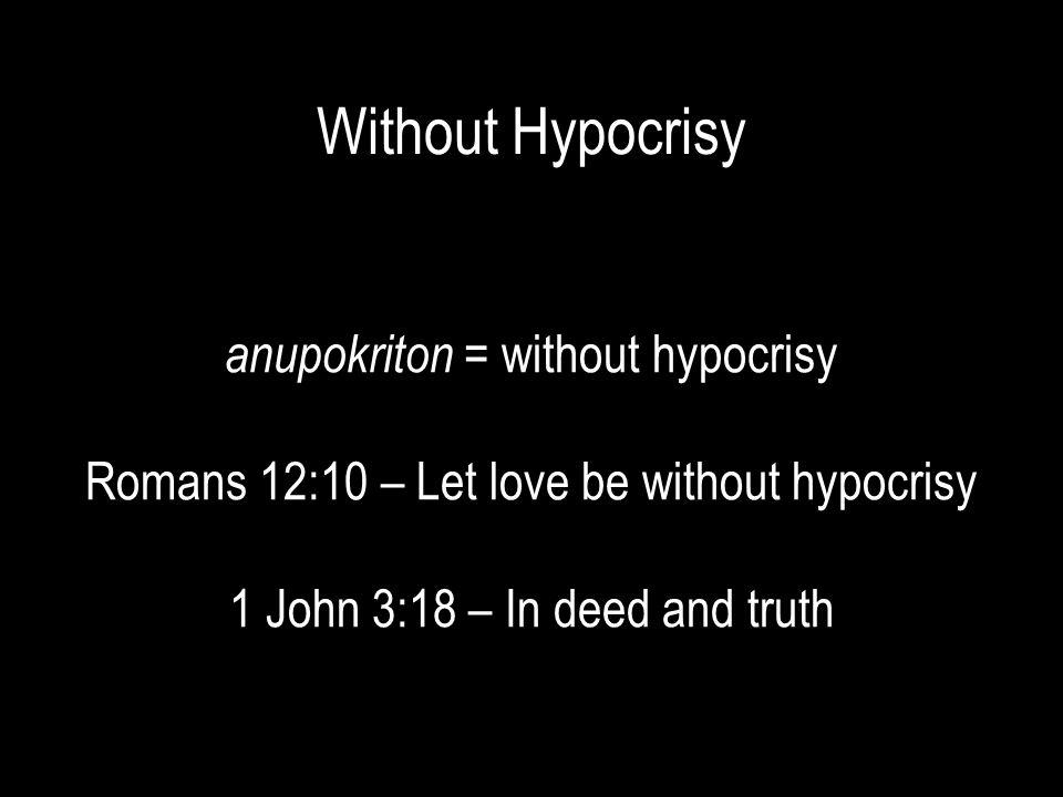 Without Hypocrisy anupokriton = without hypocrisy Romans 12:10 – Let love be without hypocrisy 1 John 3:18 – In deed and truth