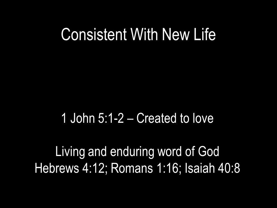 Consistent With New Life 1 John 5:1-2 – Created to love Living and enduring word of God Hebrews 4:12; Romans 1:16; Isaiah 40:8
