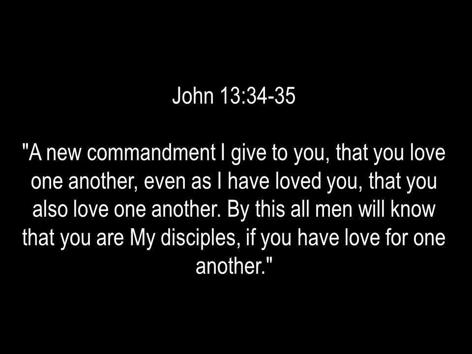 John 13:34-35 A new commandment I give to you, that you love one another, even as I have loved you, that you also love one another.