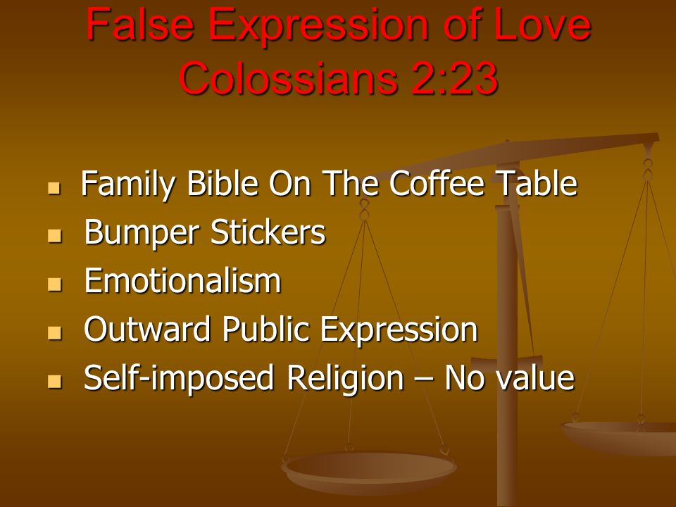 False Expression of Love Colossians 2:23 Family Bible On The Coffee Table Family Bible On The Coffee Table Bumper Stickers Bumper Stickers Emotionalism Emotionalism Outward Public Expression Outward Public Expression Self-imposed Religion – No value Self-imposed Religion – No value