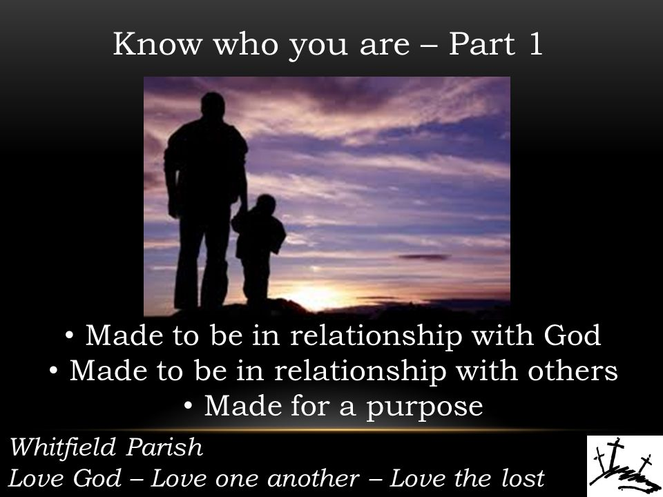 Whitfield Parish Love God – Love one another – Love the lost Know who you are – Part 1 Made to be in relationship with God Made to be in relationship with others Made for a purpose