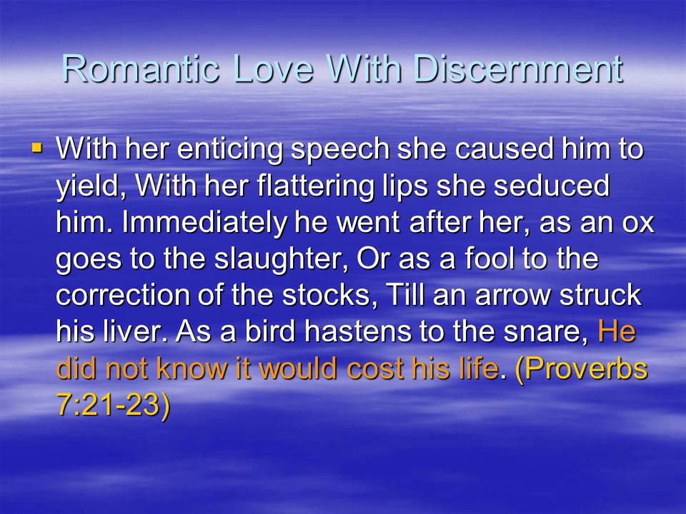 Romantic Love With Discernment With her enticing speech she caused him to yield, With her flattering lips she seduced him.