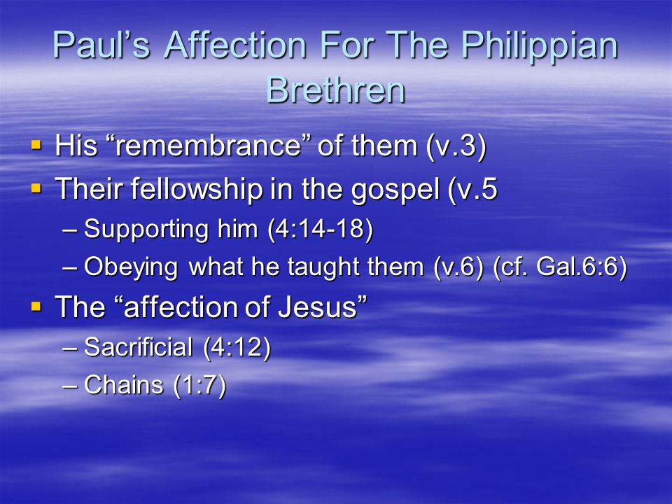 Pauls Affection For The Philippian Brethren His remembrance of them (v.3) His remembrance of them (v.3) Their fellowship in the gospel (v.5 Their fellowship in the gospel (v.5 –Supporting him (4:14-18) –Obeying what he taught them (v.6) (cf.