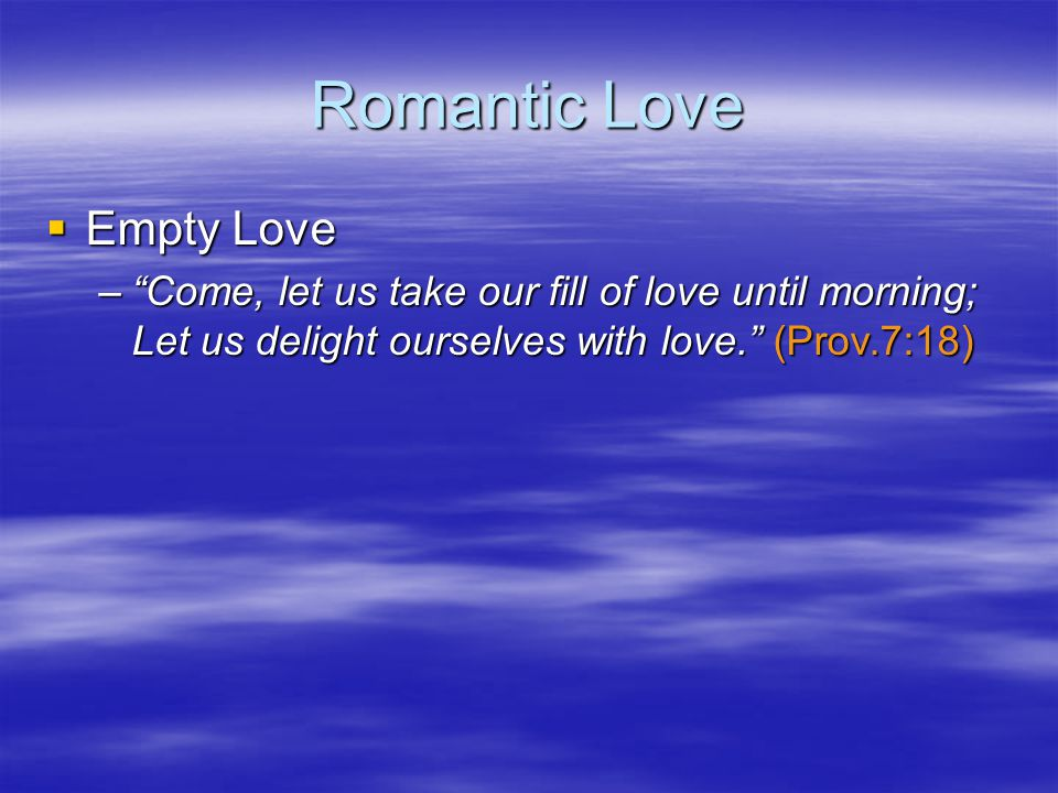 Romantic Love Empty Love Empty Love –Come, let us take our fill of love until morning; Let us delight ourselves with love.