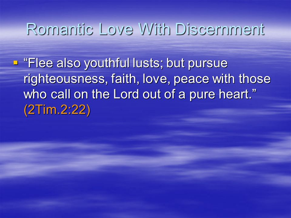 Romantic Love With Discernment Flee also youthful lusts; but pursue righteousness, faith, love, peace with those who call on the Lord out of a pure heart.